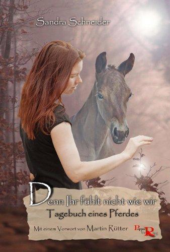 Denn Ihr fühlt nicht wie wir: Tagebuch eines Pferdes